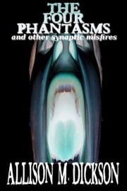 The Four Phantasms and Other Synaptic Misfires ebook by Allison M. Dickson