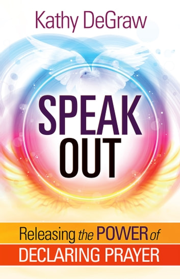 Speak Out - Releasing the Power of Declaring Prayer ebook by Kathy DeGraw
