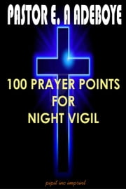 100 Prayer Points For Night Vigil ebook by Pastor E. A Adeboye