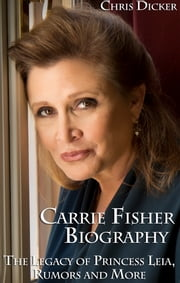 Carrie Fisher Biography: The Legacy of Princess Leia, Rumors and More ebook by Chris Dicker