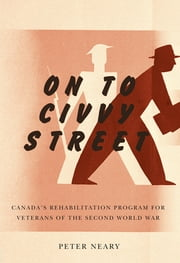 On to Civvy Street - Canada's Rehabilitation Program for Veterans of the Second World War ebook by Peter Neary