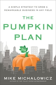 The Pumpkin Plan - A Simple Strategy to Grow a Remarkable Business in Any Field ebook by Mike Michalowicz