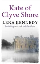 Kate of Clyve Shore - Lose yourself in this uplifting tale of hopes and dreams ebook by Lena Kennedy