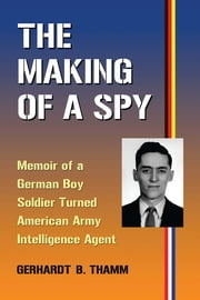 The Making of a Spy - Memoir of a German Boy Soldier Turned American Army Intelligence Agent ebook by Gerhardt B. Thamm