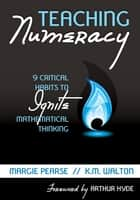 Teaching Numeracy - 9 Critical Habits to Ignite Mathematical Thinking ebook by Margaret M. Pearse, Kathleen M. Walton