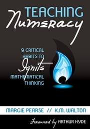Teaching Numeracy - 9 Critical Habits to Ignite Mathematical Thinking ebook by Margaret (Margie) M. Pearse,Kathleen (K.) M. Walton