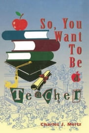So,You Want To Be a Teacher ebook by Charles J. Mertz