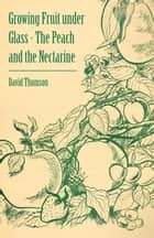 Growing Fruit under Glass - The Peach and the Nectarine ebook by David Thomson