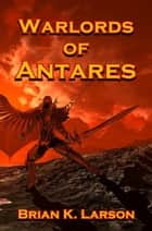 Warlords of Antares (First Contact) ebook by Brian K. Larson