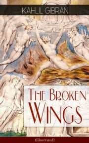 The Broken Wings (Illustrated) - Poetic Romance Novel from the Renowned Philosopher and Artist, Author of The Prophet, Spirits Rebellious & Jesus The Son of Man ebook by Kahlil Gibran,Kahlil Gibran