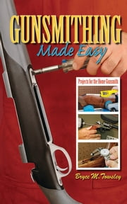 Gunsmithing Made Easy - Projects for the Home Gunsmith ebook by Bryce M. Towsley