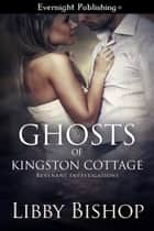 Ghosts of Kingston Cottage ebook by Libby Bishop