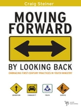 Moving Forward by Looking Back - Embracing First-Century Practices in Youth Ministry ebook by Craig Steiner