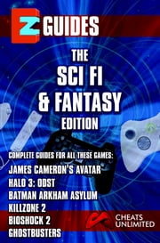 EZ Guides: The Sci-Fi / Fantasy Edition: BioShock 2 / Halo 3: ODST / Batman: Arkham Asylum / Killzone 2 / Ghostbusters / James Cameron's Avatar: BioShock 2 / Halo 3: ODST / Batman: Arkham Asylum / Killzone 2 / Ghostbusters / James Cameron's Avatar ebook by Cheat Mistress,Cheats Unlimited