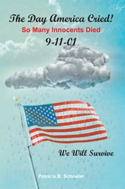 The Day America Cried! - So Many Innocents Died 9-11-01 ebook by Patricia B. Schoeler