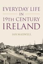 Everyday Life in 19th Century Ireland ebook by Ian Maxwell