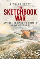 Sketchbook War - Saving the Nation's Artists in World War II ebook by Richard Knott