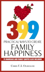 399 Practical Ways To Create Family Happiness ebook by Chris U. I. Ogholoh