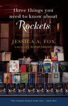 Three Things You Need to Know About Rockets ebook by Jessica A. Fox