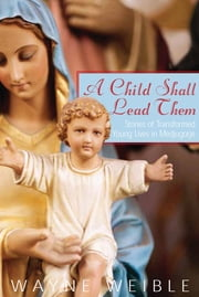 A Child Shall Lead Them: Stories of Transformed Young Lives in Medjugorje - Stories of Transformed Young Lives in Medjugorje ebook by Wayne Weible