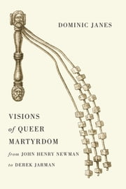 Visions of Queer Martyrdom from John Henry Newman to Derek Jarman ebook by Dominic Janes
