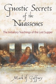 Gnostic Secrets of the Naassenes - The Initiatory Teachings of the Last Supper ebook by Mark H. Gaffney