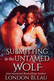 Submitting to the Untamed Wolf ebook by London Bleau