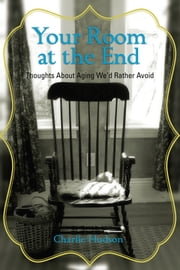 Your Room at the End - Thoughts About Aging We'd Rather Avoid ebook by Charlie Hudson