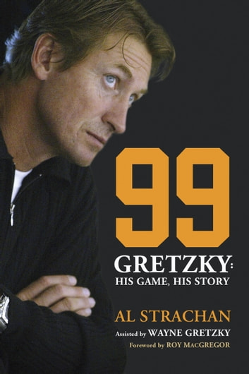99 - Gretzky: His Game, His Story eBook by Al Strachan