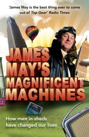 James May's Magnificent Machines - How men in sheds have changed our lives ebook by James May,Phil Dolling