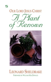 Plant of Renown: Our Lord Jesus Christ, A ebook by Leonard Sheldrake