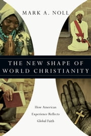 The New Shape of World Christianity - How American Experience Reflects Global Faith ebook by Mark A. Noll