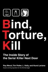 Bind, Torture, Kill - The Inside Story of BTK, the Serial Killer Next Door ebook by Roy Wenzl,Tim Potter,Hurst Laviana,L. Kelly
