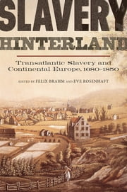 Slavery Hinterland - Transatlantic Slavery and Continental Europe, 1680-1850 ebook by Felix Brahm,Eve Rosenhaft