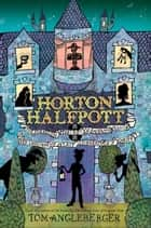 Horton Halfpott - Or, The Fiendish Mystery of Smugwick Manor; or, The Loosening of M'Lady Luggertuck's Corset ebook by Tom Angleberger