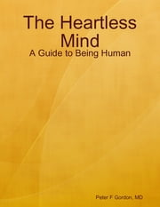 The Heartless Mind: A Guide to Being Human ebook by Peter F Gordon, MD