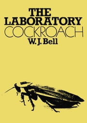 The Laboratory Cockroach - Experiments in cockroach anatomy, physiology and behavior ebook by W. J. Bell