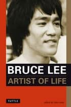 Bruce Lee Artist of Life - Inspiration and Insights from the World's Greatest Martial Artist ebook by Bruce Lee, John Little