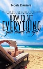 How to Get Everything You Want in Life ebook by Noah Daniels