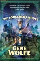 The Sorcerer's House ebook by Gene Wolfe
