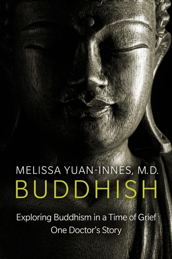 Buddhish - Exploring Buddhism in a Time of Grief: One Doctor's Story ebook by Melissa Yuan-Innes, M.D.