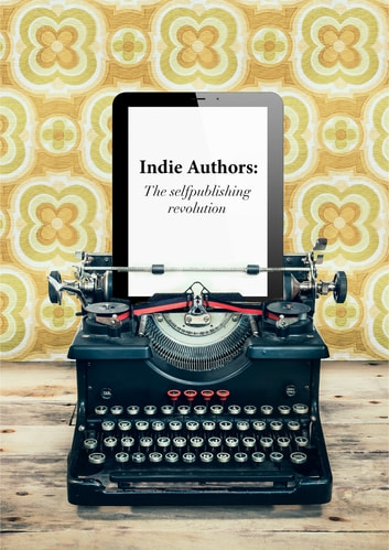 Indie Authors - The Self-Publishing Revolution ebook by Javier Celaya,Beatriz Celaya,Elena Sierra
