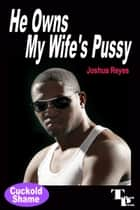 He Owns My Wife's Pussy ebook by Joshua Reyes