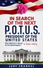 In Search of the Next POTUS (President of the United States): One Woman's Quest to Fix Washington, a True Story ebook by Judy Frankel