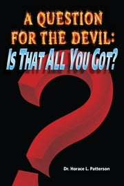 A Question for the Devil: Is That All You Got? ebook by Dr. Horace L. Patterson