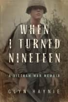 When I Turned Nineteen - A Vietnam War Memoir ebook by
