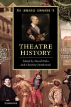 The Cambridge Companion to Theatre History ebook by David Wiles,Christine Dymkowski
