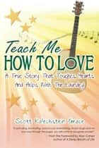Teach Me How To Love - A True Story That Touches Hearts & Helps With The Laundry! eBook by Scott Kalechstein Grace, Alan Cohen