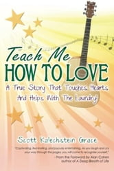 Teach Me How To Love - A True Story That Touches Hearts & Helps With The Laundry! ebook by Scott Kalechstein Grace