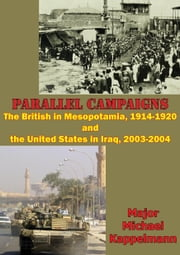 Parallel Campaigns: The British In Mesopotamia, 1914-1920 And The United States In Iraq, 2003-2004 ebook by Major Michael Andrew Kappelmann